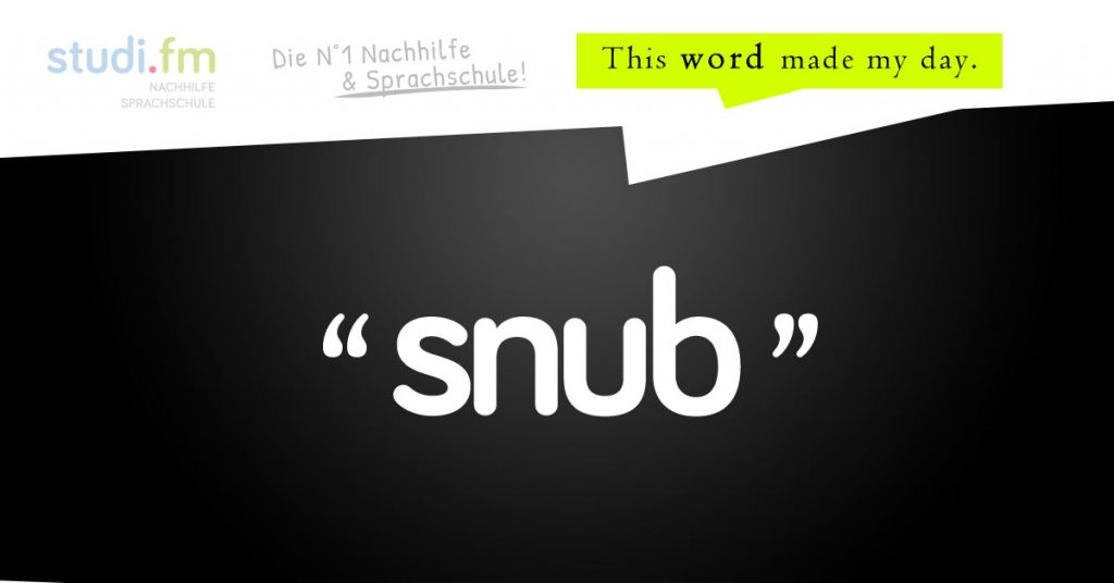 Snub – This word made my day.